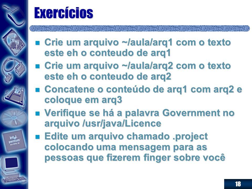 Exercícios Crie um arquivo ~/aula/arq1 com o texto este eh o conteudo de arq1. Crie um arquivo ~/aula/arq2 com o texto este eh o conteudo de arq2.