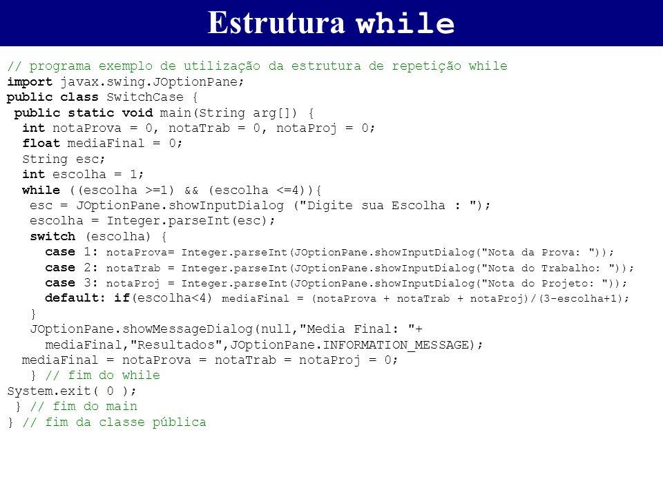 Estrutura while // programa exemplo de utilização da estrutura de repetição while. import javax.swing.JOptionPane;