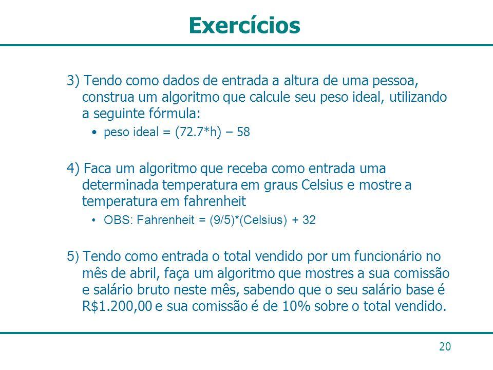 Exercícios 3) Tendo como dados de entrada a altura de uma pessoa, construa um algoritmo que calcule seu peso ideal, utilizando a seguinte fórmula: