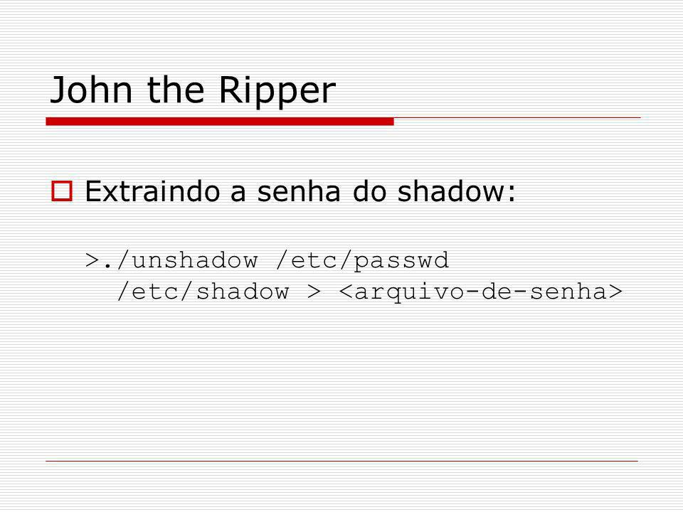 John the Ripper Extraindo a senha do shadow: >./unshadow /etc/passwd /etc/shadow > <arquivo-de-senha>