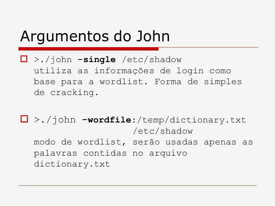 Argumentos do John >./john -single /etc/shadow utiliza as informações de login como base para a wordlist. Forma de simples de cracking.
