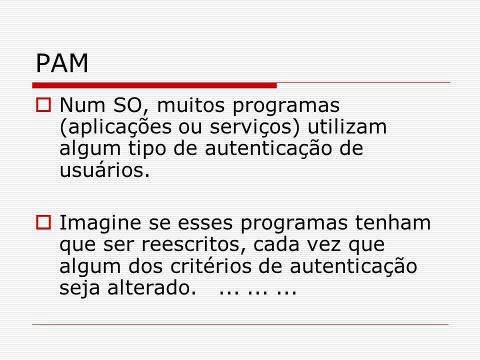 PAM Num SO, muitos programas (aplicações ou serviços) utilizam algum tipo de autenticação de usuários.