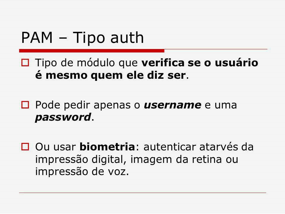 PAM – Tipo auth Tipo de módulo que verifica se o usuário é mesmo quem ele diz ser. Pode pedir apenas o username e uma password.