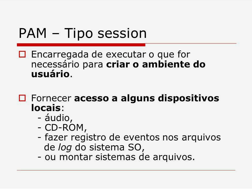 PAM – Tipo session Encarregada de executar o que for necessário para criar o ambiente do usuário.