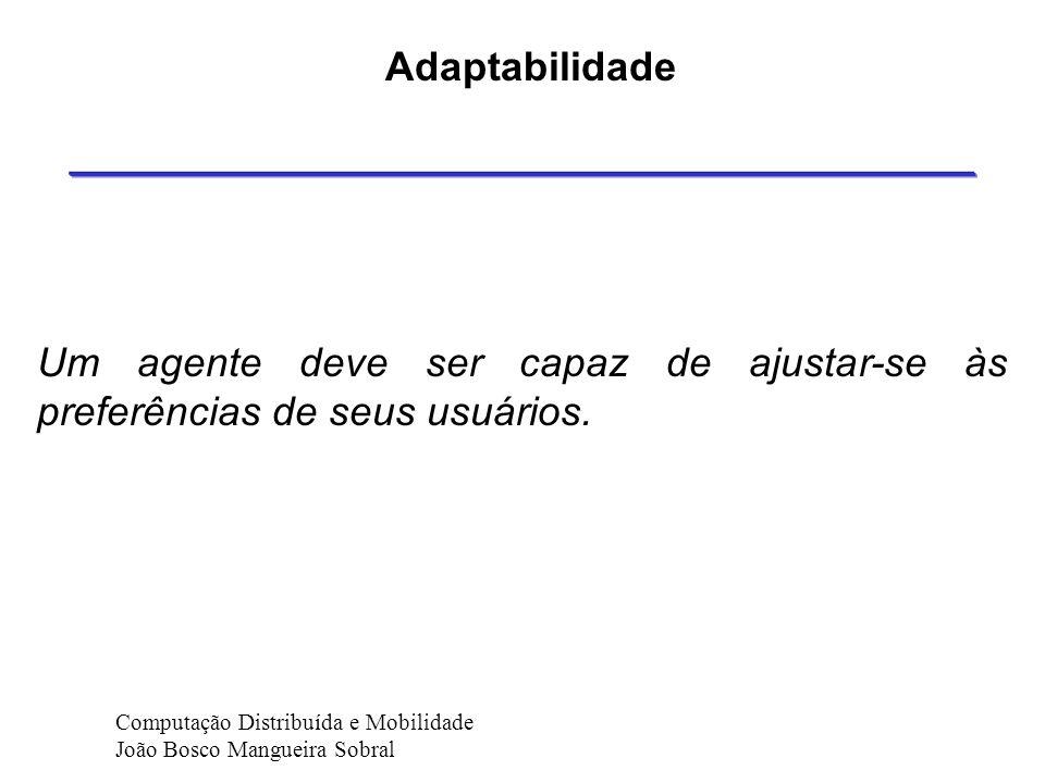 Adaptabilidade Um agente deve ser capaz de ajustar-se às preferências de seus usuários. Computação Distribuída e Mobilidade.