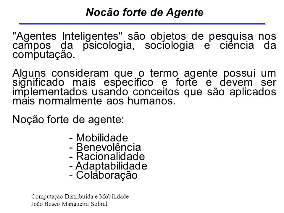 Nocão forte de Agente Agentes Inteligentes são objetos de pesquisa nos campos da psicologia, sociologia e ciência da computação.