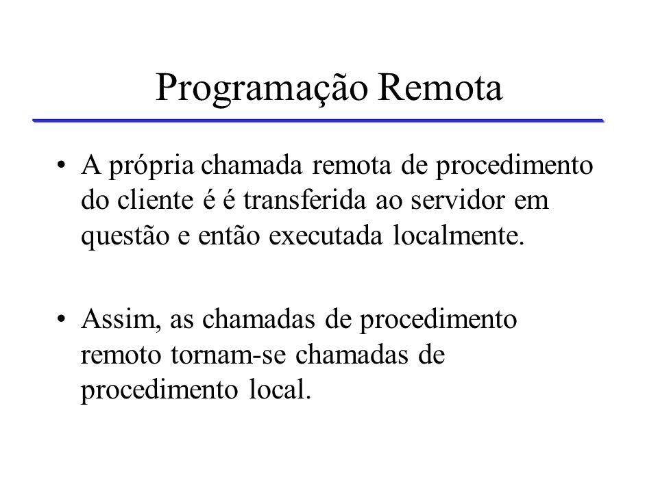 Programação Remota A própria chamada remota de procedimento do cliente é é transferida ao servidor em questão e então executada localmente.