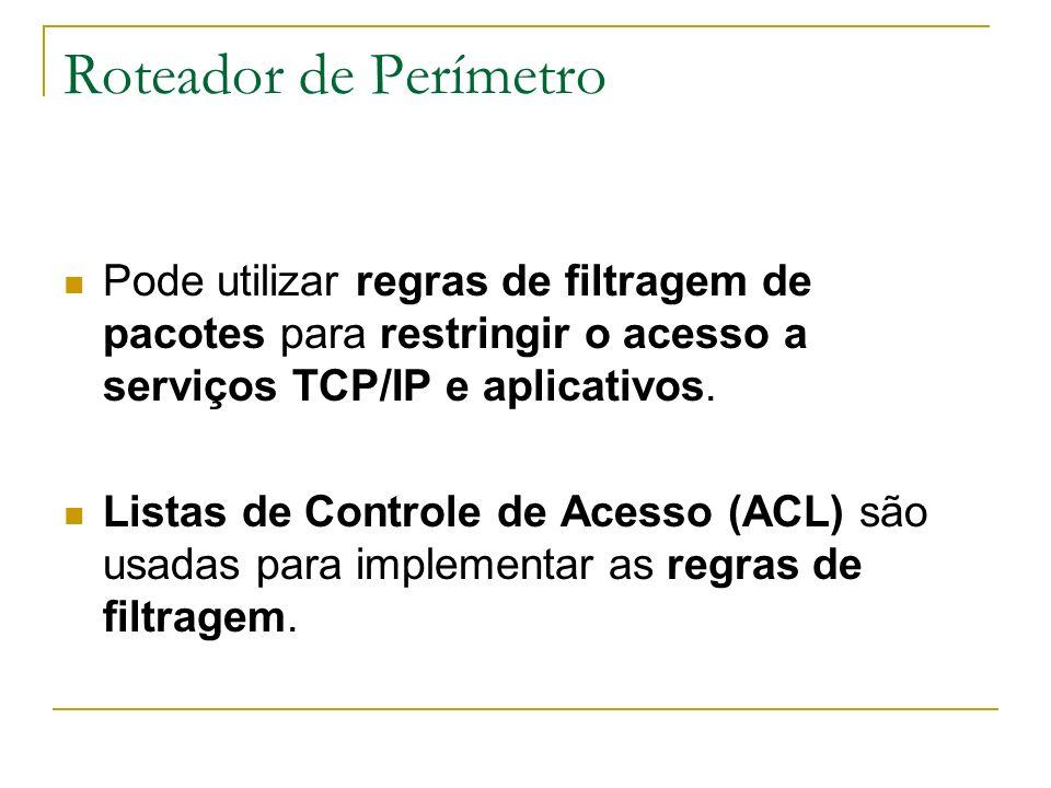 Roteador de Perímetro Pode utilizar regras de filtragem de pacotes para restringir o acesso a serviços TCP/IP e aplicativos.
