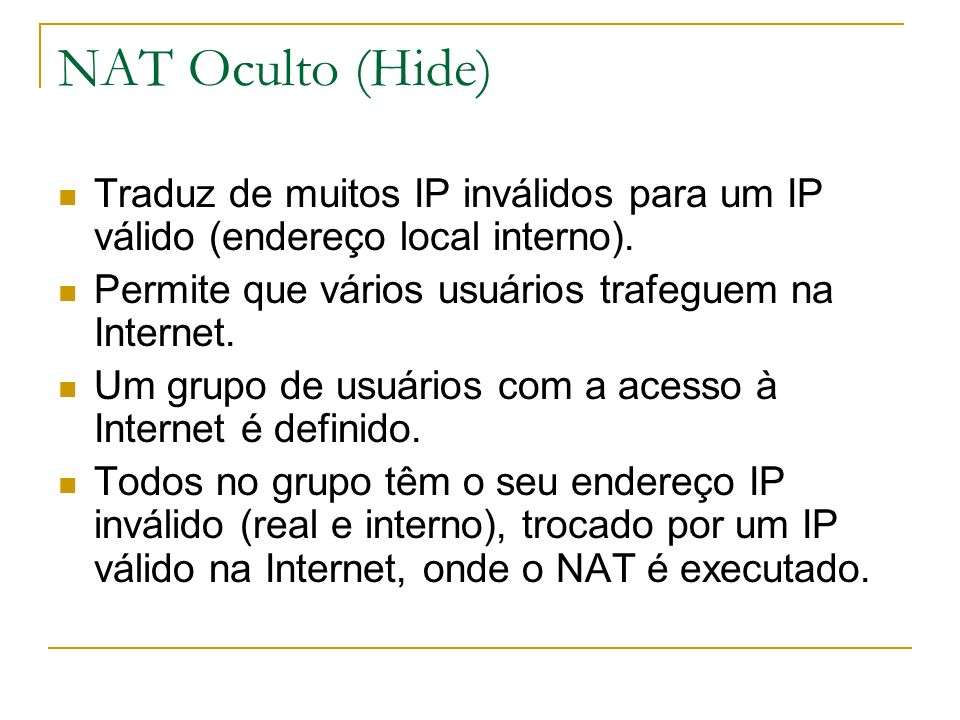 NAT Oculto (Hide) Traduz de muitos IP inválidos para um IP válido (endereço local interno). Permite que vários usuários trafeguem na Internet.