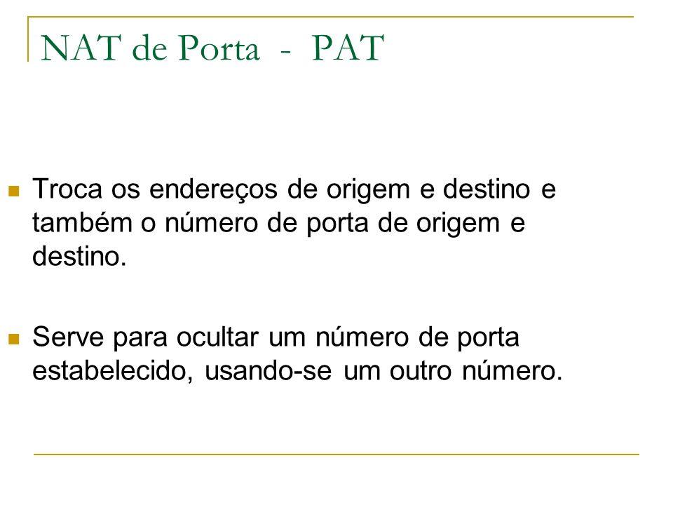 NAT de Porta - PAT Troca os endereços de origem e destino e também o número de porta de origem e destino.