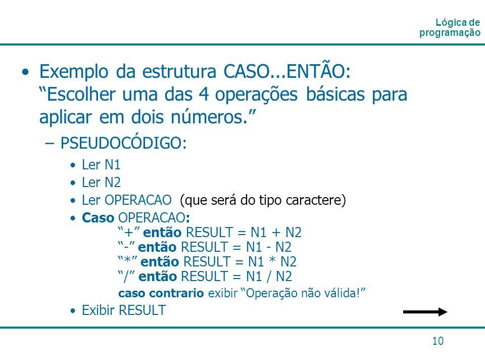 Lógica de programaçãoExemplo da estrutura CASO...ENTÃO: Escolher uma das 4 operações básicas para aplicar em dois números.