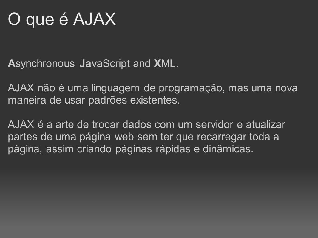 O que é AJAX Asynchronous JavaScript and XML.