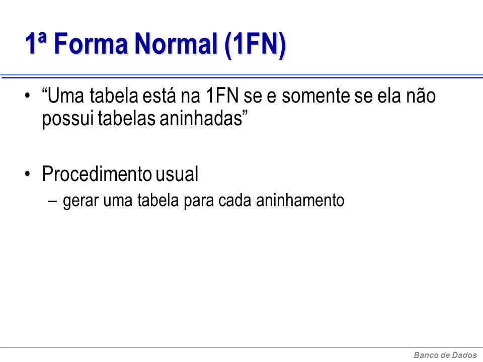 1ª Forma Normal (1FN) Uma tabela está na 1FN se e somente se ela não possui tabelas aninhadas Procedimento usual.