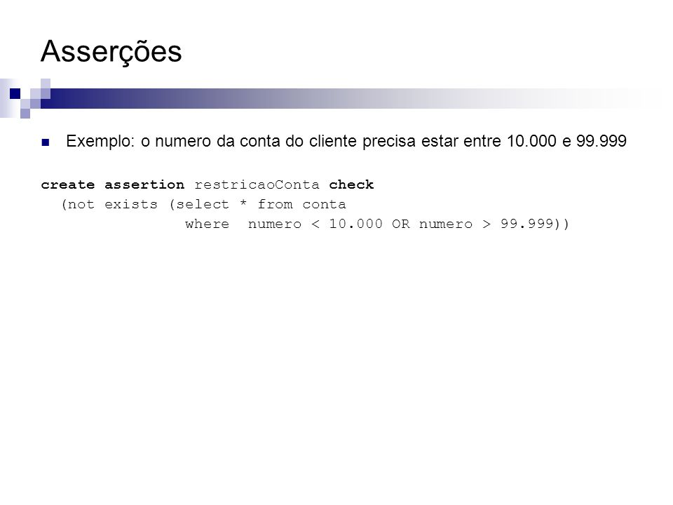 Asserções Exemplo: o numero da conta do cliente precisa estar entre 10.000 e 99.999. create assertion restricaoConta check.