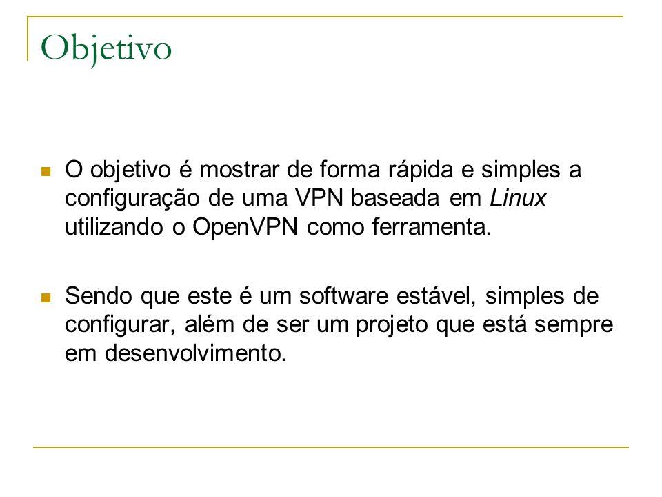 Objetivo O objetivo é mostrar de forma rápida e simples a configuração de uma VPN baseada em Linux utilizando o OpenVPN como ferramenta.