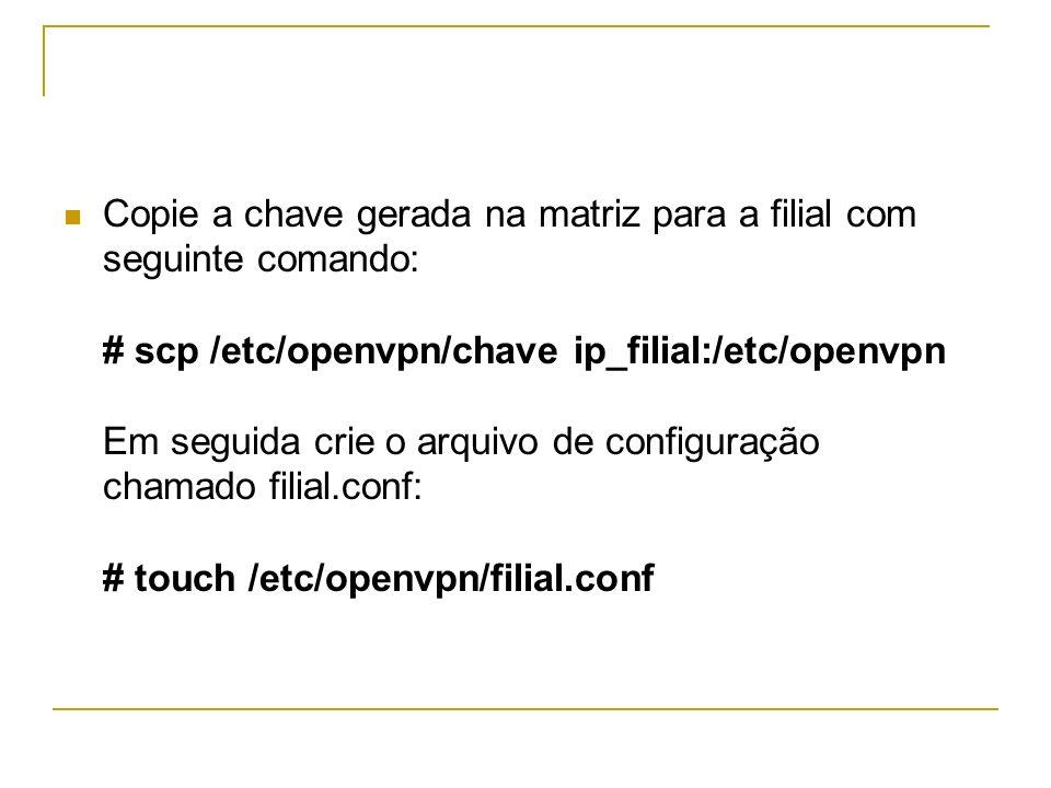 Copie a chave gerada na matriz para a filial com seguinte comando: # scp /etc/openvpn/chave ip_filial:/etc/openvpn Em seguida crie o arquivo de configuração chamado filial.conf: # touch /etc/openvpn/filial.conf