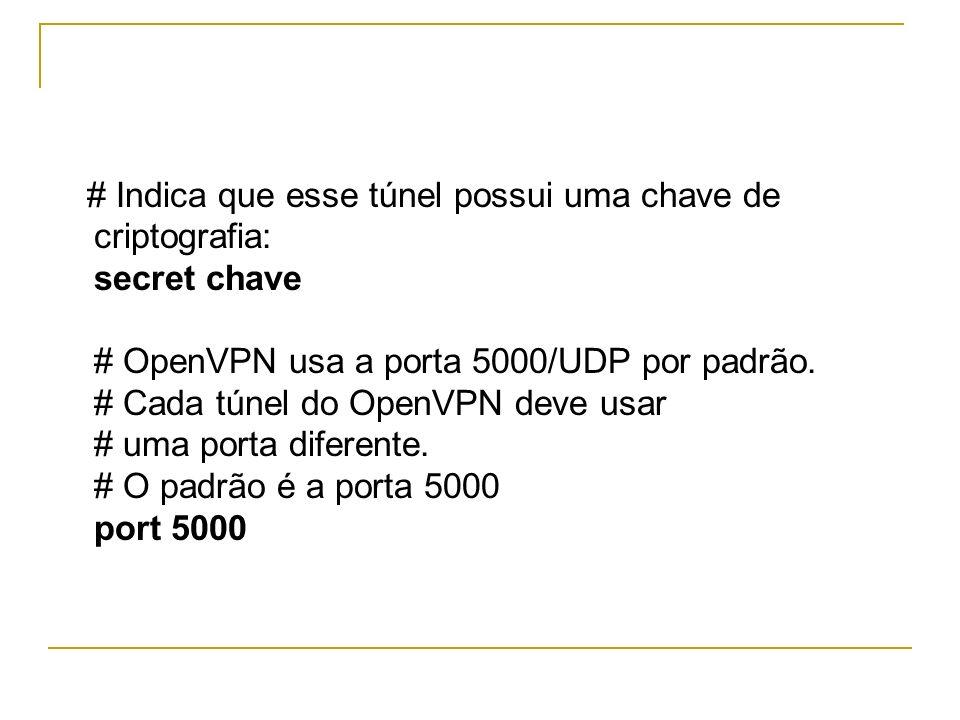 # Indica que esse túnel possui uma chave de criptografia: secret chave # OpenVPN usa a porta 5000/UDP por padrão.