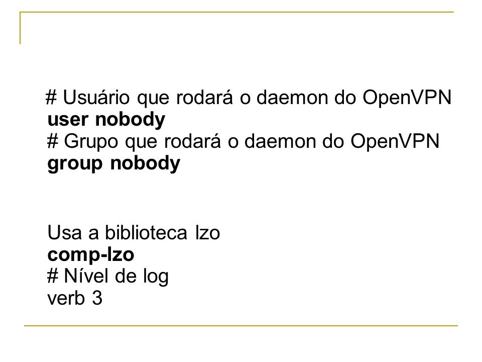 # Usuário que rodará o daemon do OpenVPN user nobody # Grupo que rodará o daemon do OpenVPN group nobody