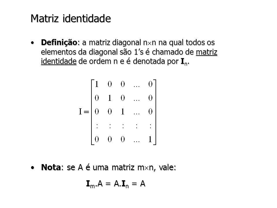 Matriz identidade Nota: se A é uma matriz mn, vale: Im.A = A.In = A