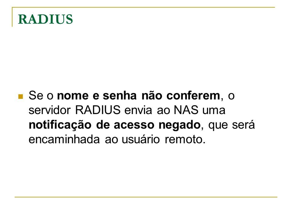 RADIUS Se o nome e senha não conferem, o servidor RADIUS envia ao NAS uma notificação de acesso negado, que será encaminhada ao usuário remoto.