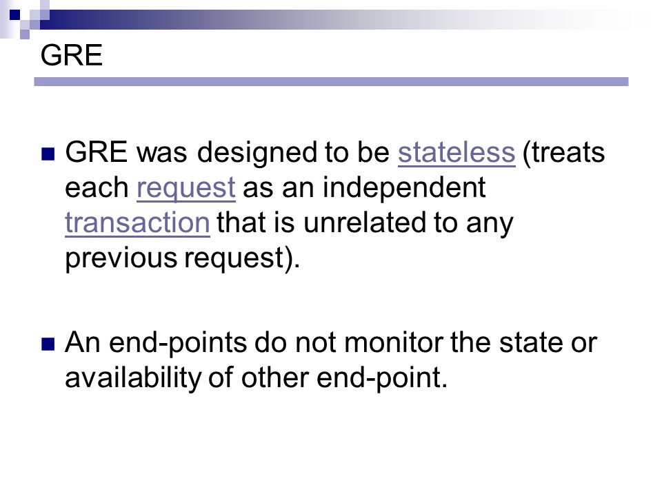 GRE GRE was designed to be stateless (treats each request as an independent transaction that is unrelated to any previous request).