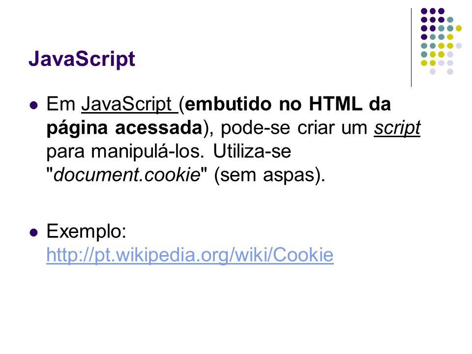 JavaScript Em JavaScript (embutido no HTML da página acessada), pode-se criar um script para manipulá-los. Utiliza-se document.cookie (sem aspas).