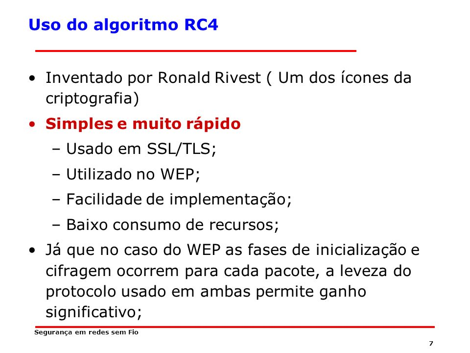 Uso do algoritmo RC4 Inventado por Ronald Rivest ( Um dos ícones da criptografia) Simples e muito rápido.