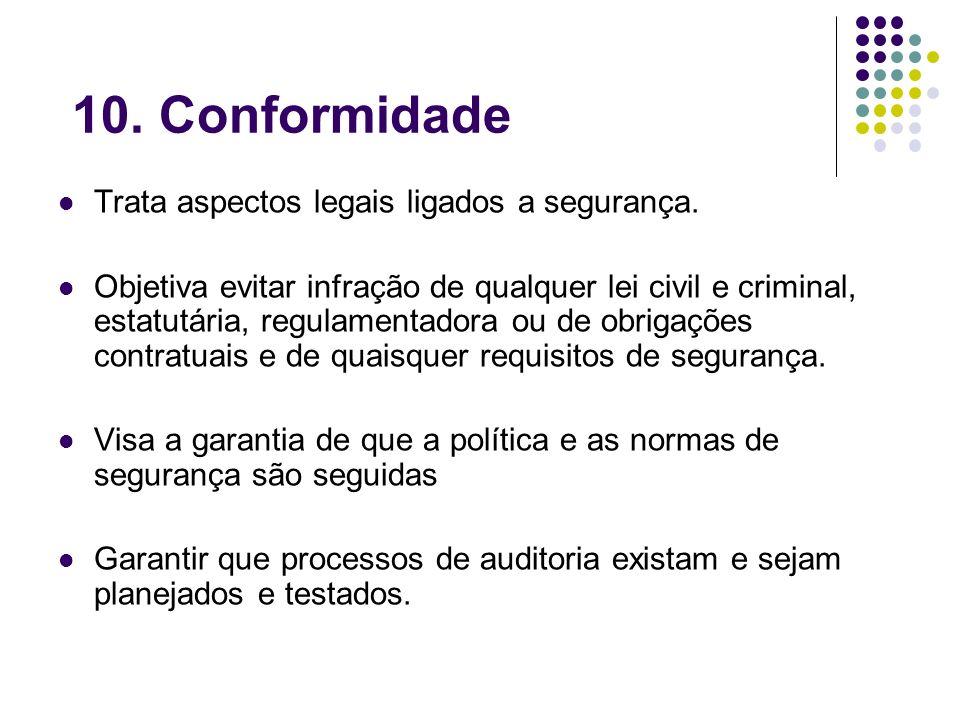 10. Conformidade Trata aspectos legais ligados a segurança.