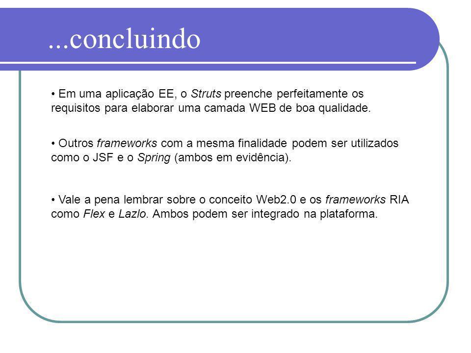 ...concluindo Em uma aplicação EE, o Struts preenche perfeitamente os requisitos para elaborar uma camada WEB de boa qualidade.