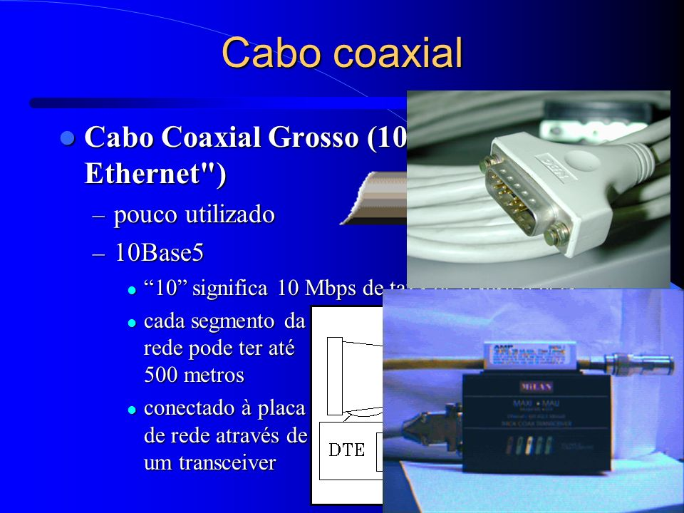 Cabo coaxial Cabo Coaxial Grosso (10Base5 ou Thick Ethernet )