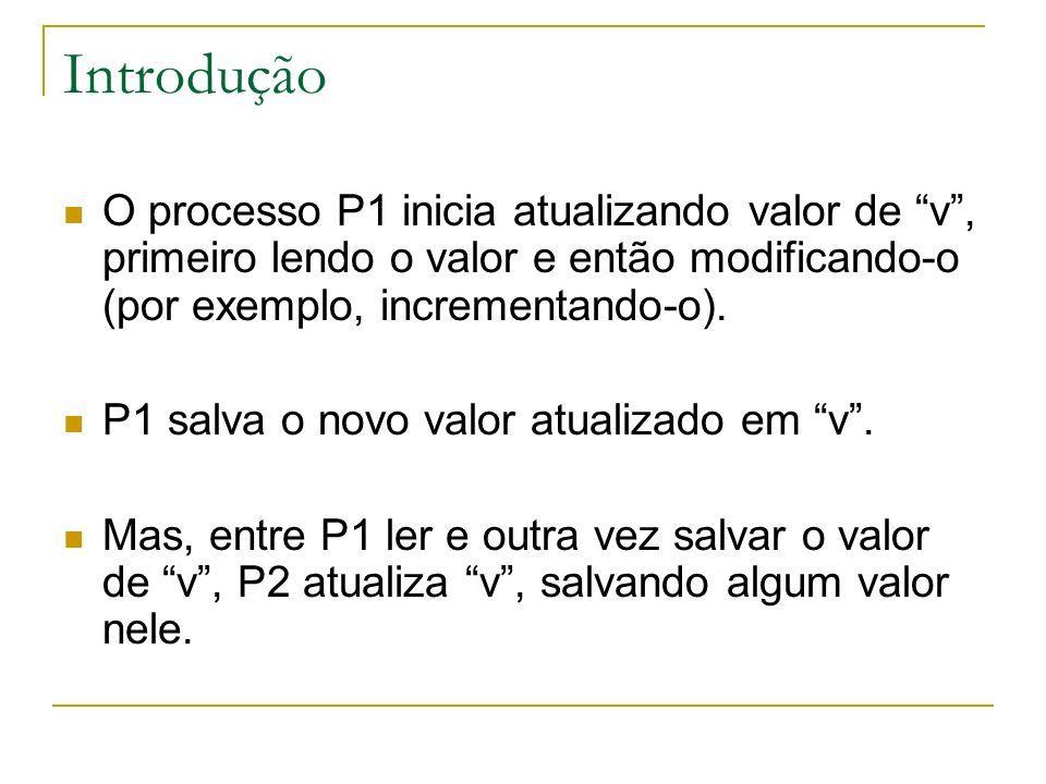 Introdução O processo P1 inicia atualizando valor de v , primeiro lendo o valor e então modificando-o (por exemplo, incrementando-o).