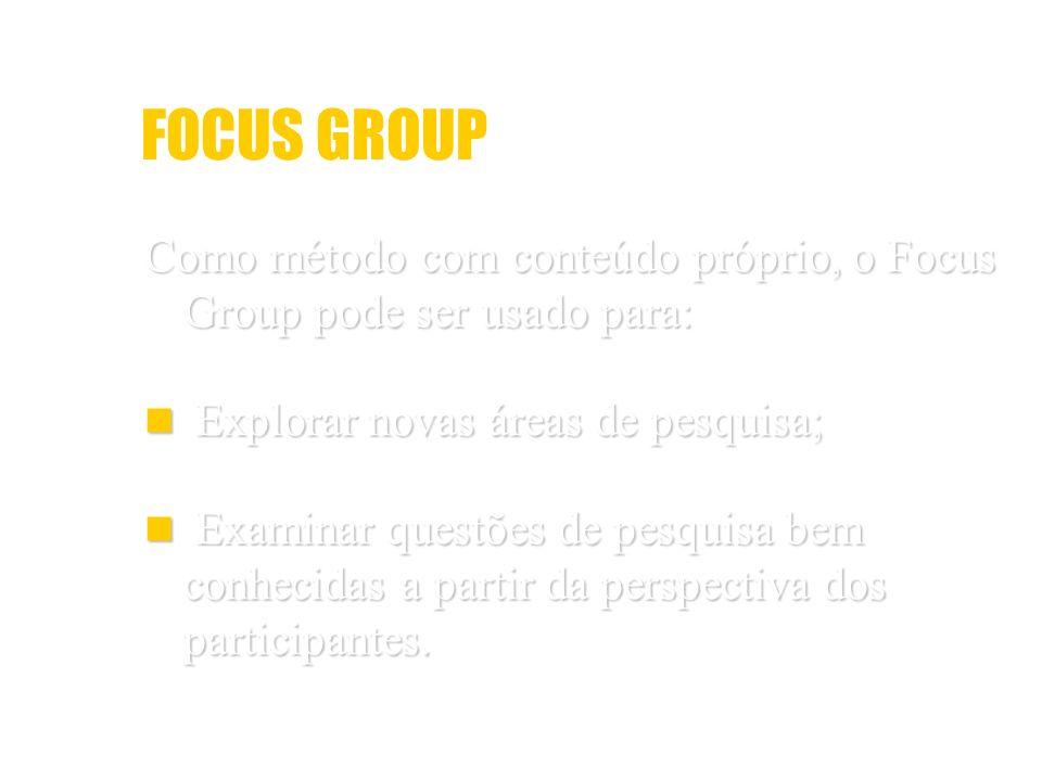 FOCUS GROUP Como método com conteúdo próprio, o Focus Group pode ser usado para: Explorar novas áreas de pesquisa;