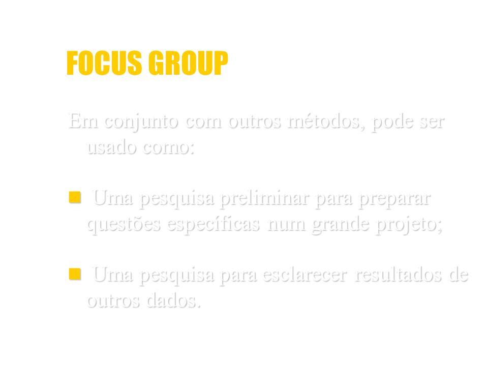 FOCUS GROUP Em conjunto com outros métodos, pode ser usado como: