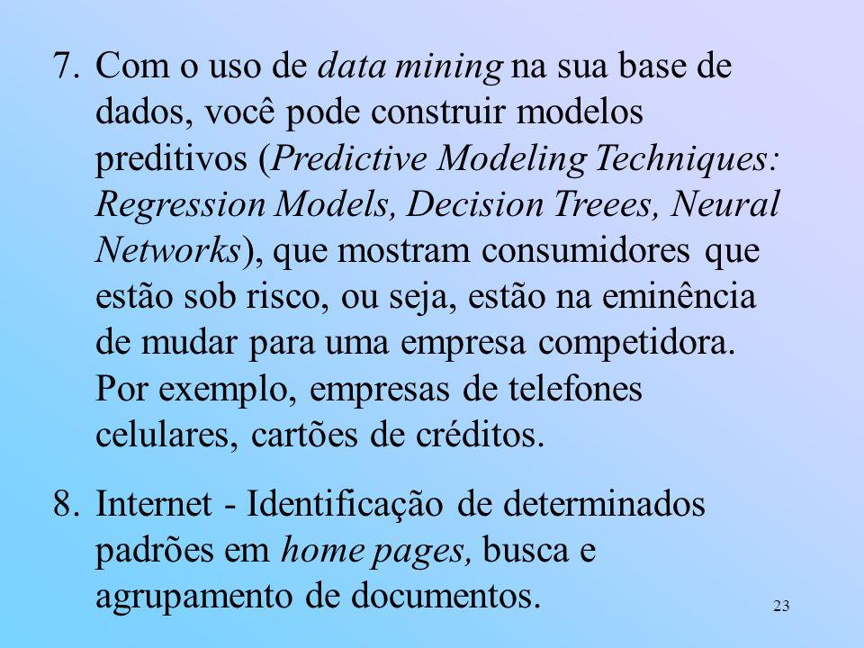 Com o uso de data mining na sua base de dados, você pode construir modelos preditivos (Predictive Modeling Techniques: Regression Models, Decision Treees, Neural Networks), que mostram consumidores que estão sob risco, ou seja, estão na eminência de mudar para uma empresa competidora. Por exemplo, empresas de telefones celulares, cartões de créditos.
