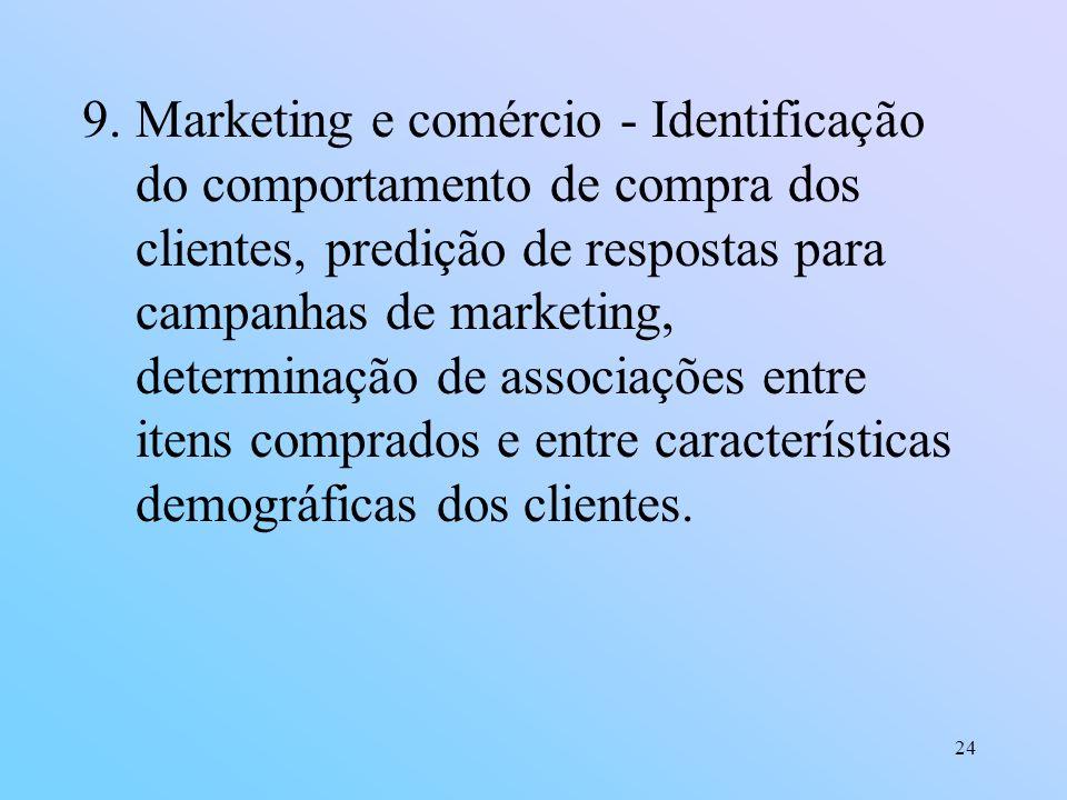 Marketing e comércio - Identificação do comportamento de compra dos clientes, predição de respostas para campanhas de marketing, determinação de associações entre itens comprados e entre características demográficas dos clientes.