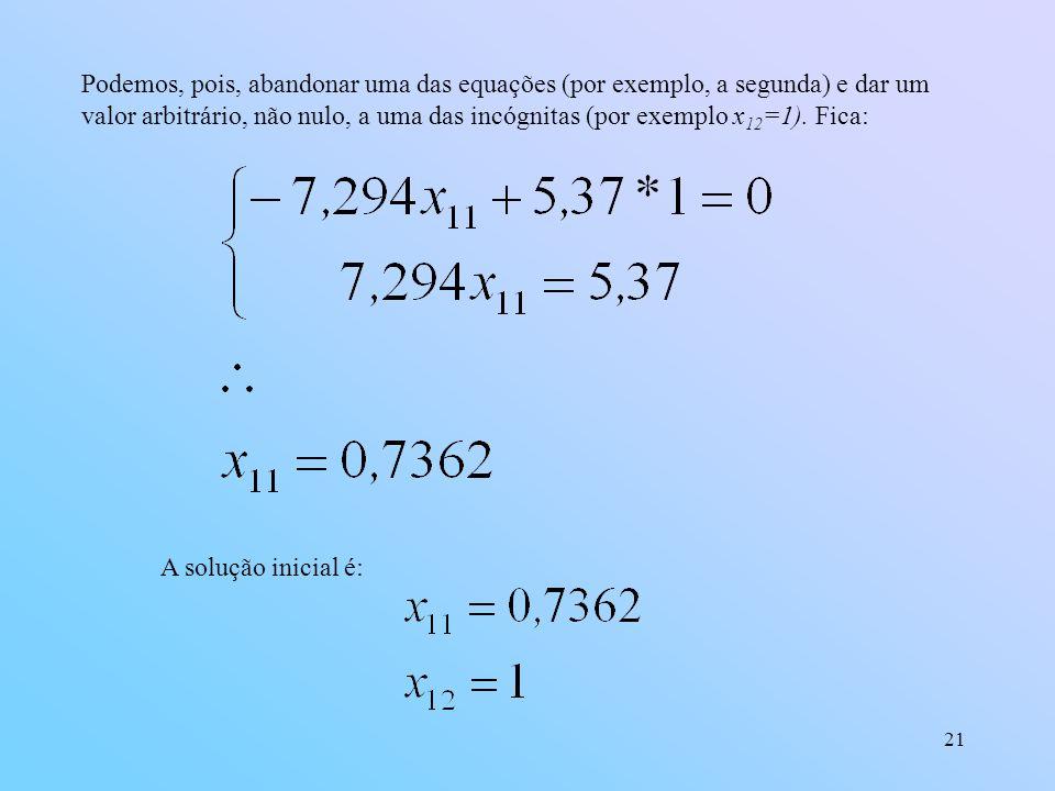 Podemos, pois, abandonar uma das equações (por exemplo, a segunda) e dar um valor arbitrário, não nulo, a uma das incógnitas (por exemplo x12=1). Fica: