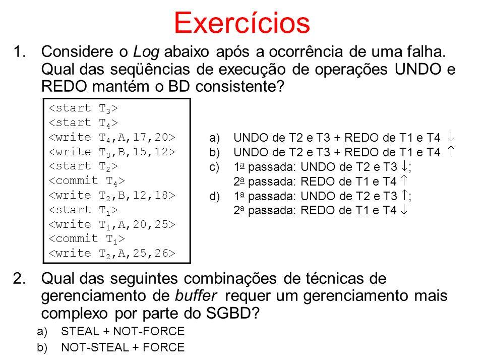 Exercícios Considere o Log abaixo após a ocorrência de uma falha. Qual das seqüências de execução de operações UNDO e REDO mantém o BD consistente