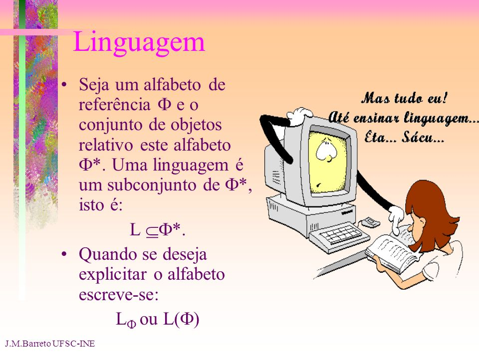 Linguagem Seja um alfabeto de referência  e o conjunto de objetos relativo este alfabeto *. Uma linguagem é um subconjunto de *, isto é: