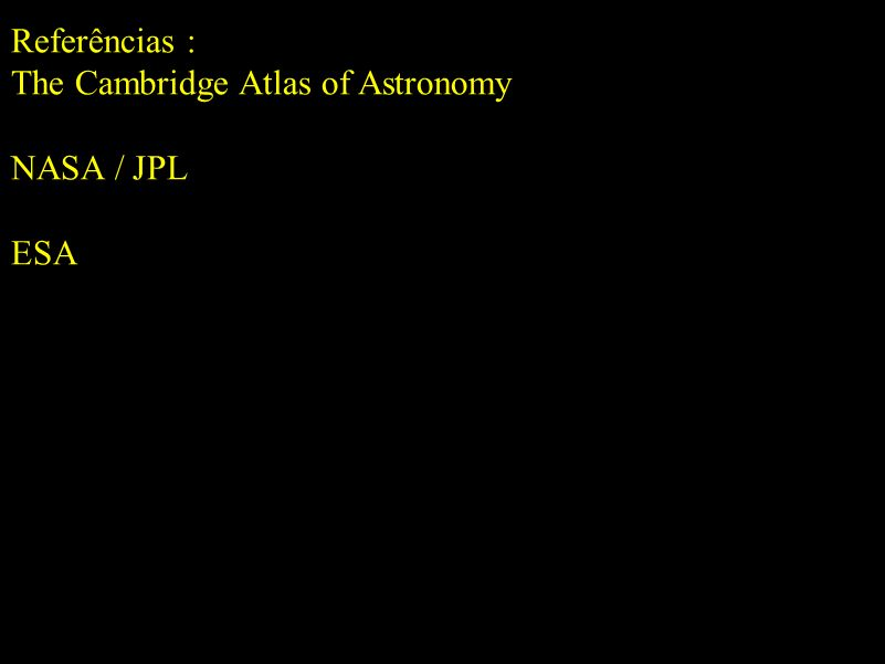 Referências : The Cambridge Atlas of Astronomy NASA / JPL ESA