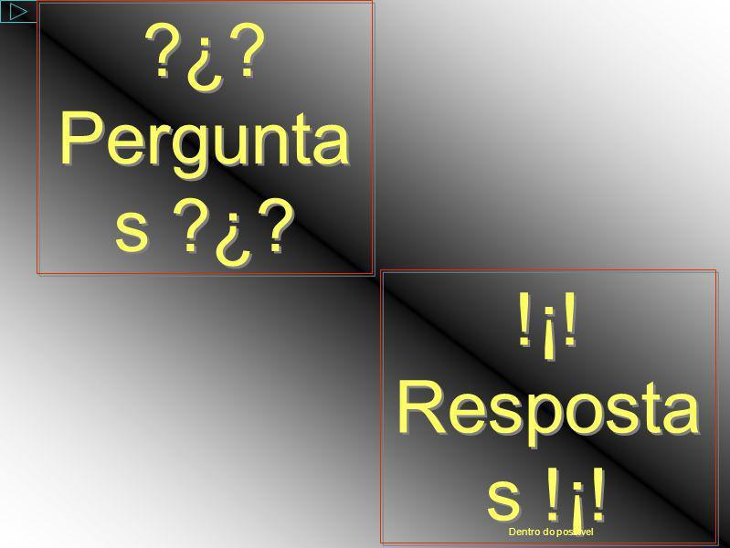 ¿ Perguntas ¿ !¡! Respostas !¡! Dentro do possível