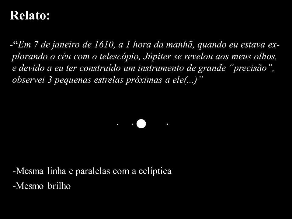 Relato: Em 7 de janeiro de 1610, a 1 hora da manhã, quando eu estava ex- plorando o céu com o telescópio, Júpiter se revelou aos meus olhos,