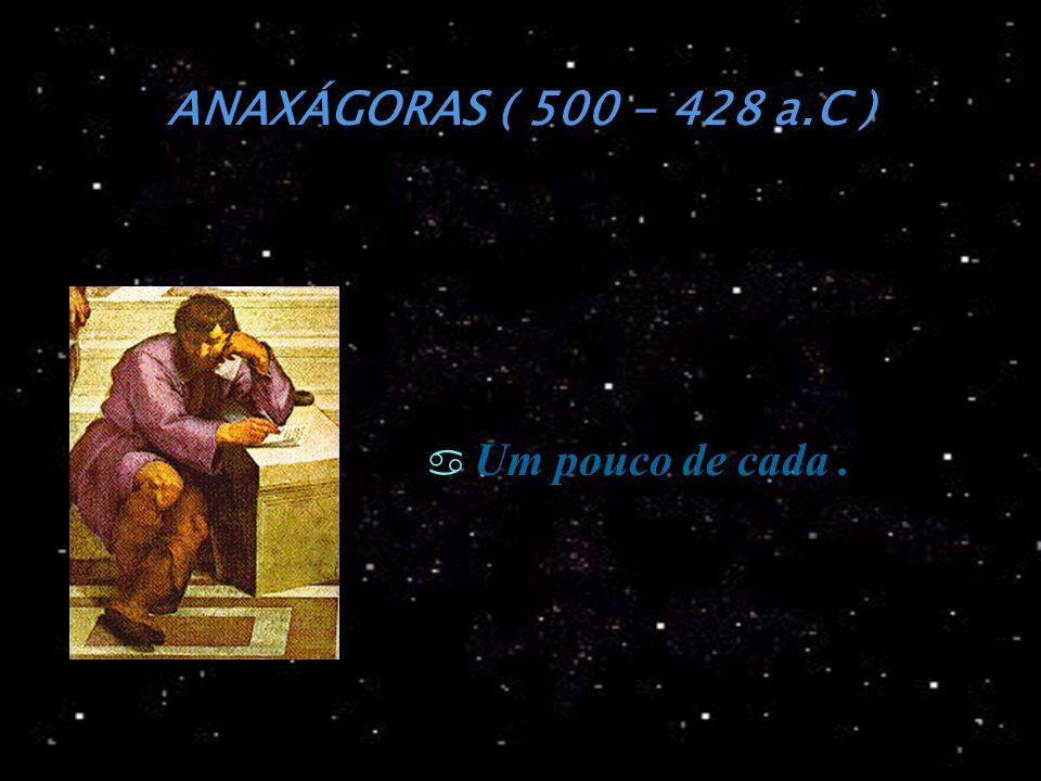 ANAXÁGORAS ( 500 - 428 a.C ) Um pouco de cada .