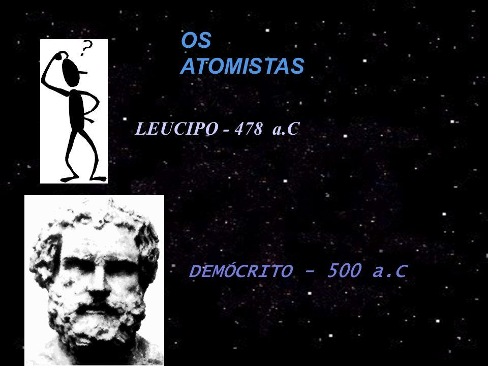 OS ATOMISTAS LEUCIPO - 478 a.C DEMÓCRITO - 500 a.C