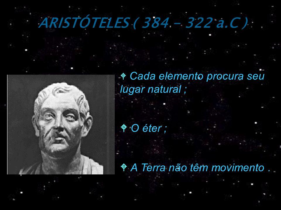 ARISTÓTELES ( 384 - 322 a.C ) O éter ; A Terra não têm movimento .