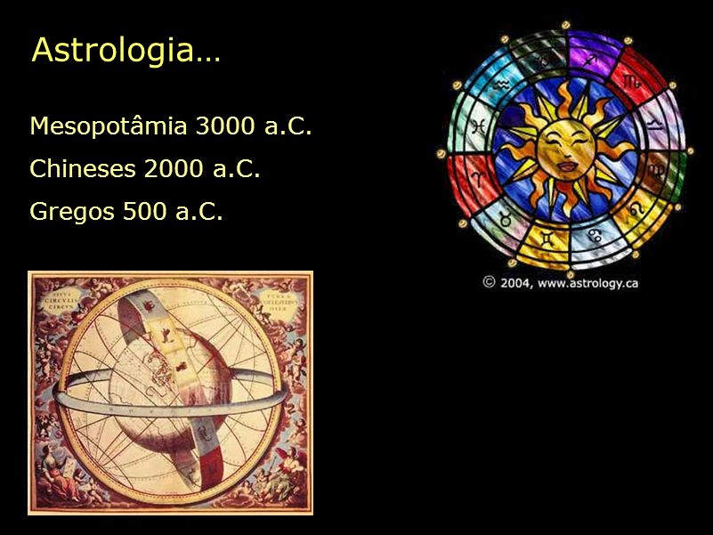 Astrologia… Mesopotâmia 3000 a.C. Chineses 2000 a.C. Gregos 500 a.C.
