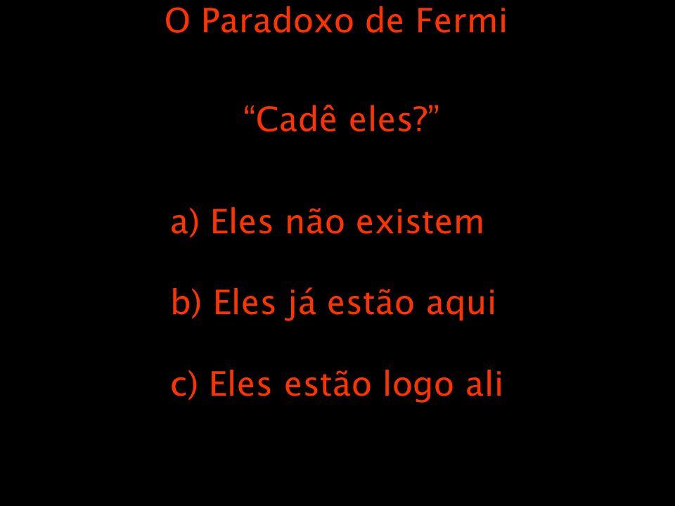 O Paradoxo de Fermi Cadê eles a) Eles não existem b) Eles já estão aqui c) Eles estão logo ali
