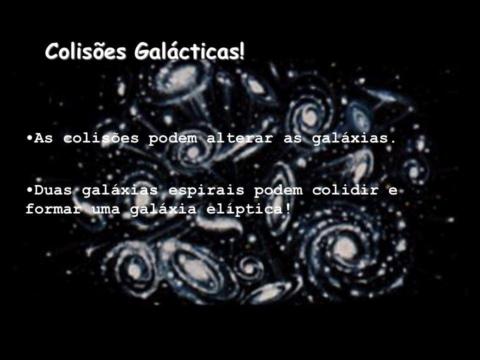 Colisões Galácticas! •As colisões podem alterar as galáxias.