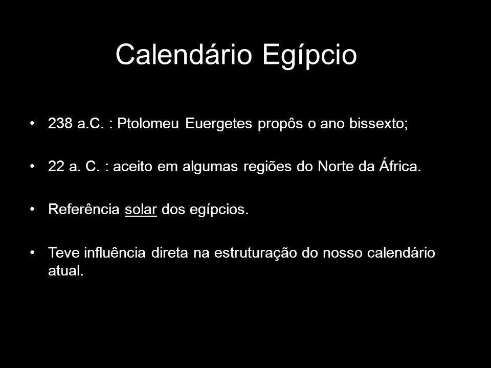 Calendário Egípcio 238 a.C. : Ptolomeu Euergetes propôs o ano bissexto; 22 a. C. : aceito em algumas regiões do Norte da África.