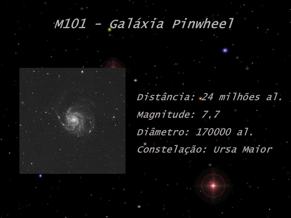 M101 - Galáxia Pinwheel Distância: 24 milhões al. Magnitude: 7.7