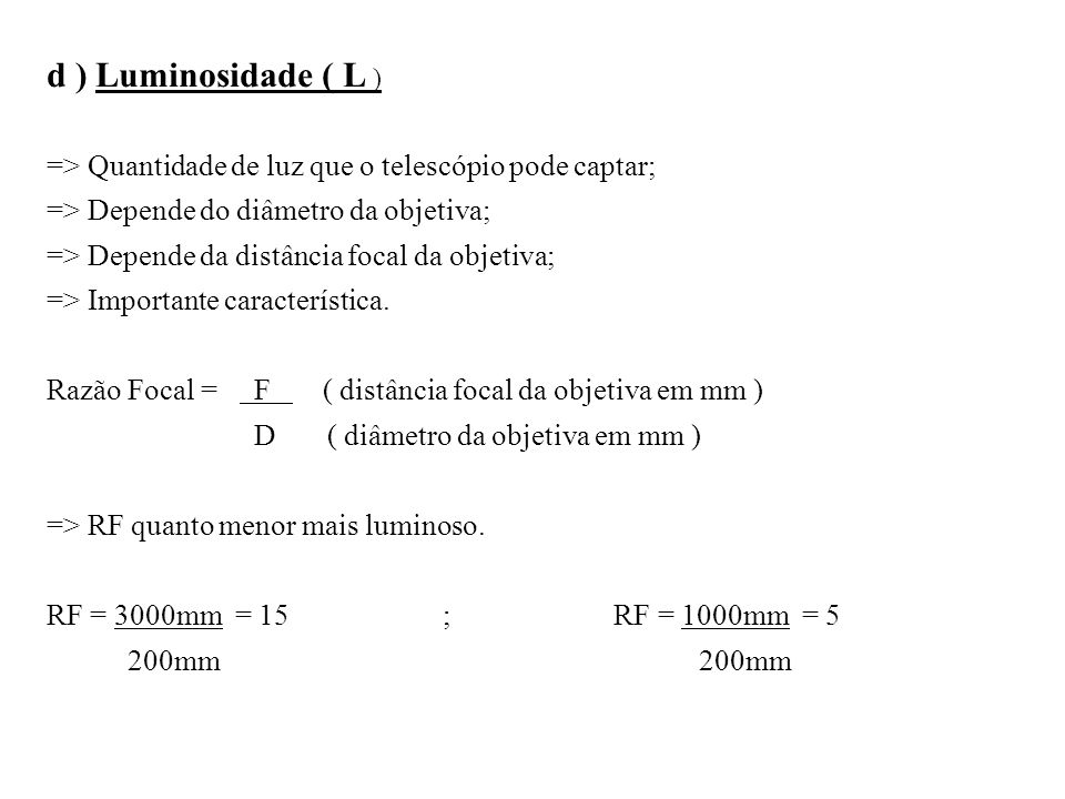 d ) Luminosidade ( L ) => Quantidade de luz que o telescópio pode captar; => Depende do diâmetro da objetiva;